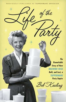 Life of the Party: The Remarkable Story of How Brownie Wise Built, and Lost, a Tupperware Party Empire, Bob Kealing