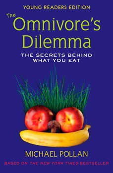 The Omnivore's Dilemma: The Secrets Behind What You Eat, Young Readers Edition The Secrets Behind What You Eat, Young Readers Edition, Michael Pollan