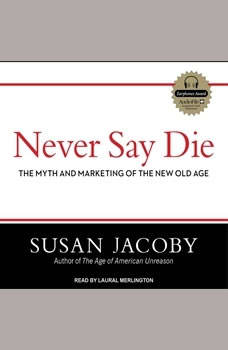 Never Say Die: The Myth and Marketing of the New Old Age, Susan Jacoby