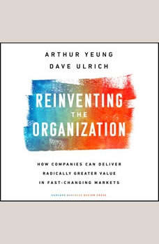Reinventing the Organization: How Companies Can Deliver Radically Greater Value in Fast-Changing Markets, Dave Ulrich