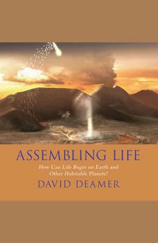 Assembling Life: How Can Life Begin on Earth and Other Habitable Planets?, David Deamer