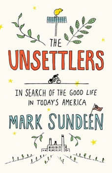 The Unsettlers: In Search of the Good Life in Today's America, Mark Sundeen