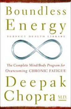 Boundless Energy: The Complete Mind/Body Program for Overcoming Chronic Fatigue The Complete Mind/Body Program for Overcoming Chronic Fatigue, Deepak Chopra, M.D.