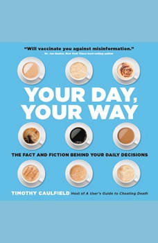 Your Day, Your Way: The Fact and Fiction Behind Your Daily Decisions, Timothy Caulfield