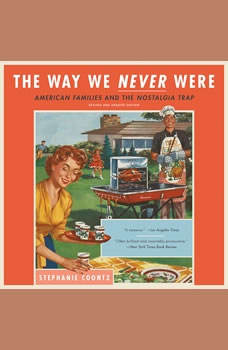 The Way We Never Were: American Families and the Nostalgia Trap American Families and the Nostalgia Trap, Stephanie Coontz