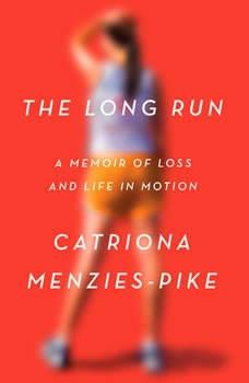 The Long Run: A Memoir of Loss and Life in Motion A Memoir of Loss and Life in Motion, Catriona Menzies-Pike