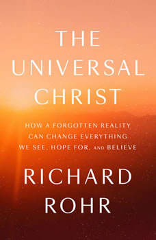 The Universal Christ: How a Forgotten Reality Can Change Everything We See, Hope For, and Believe How a Forgotten Reality Can Change Everything We See, Hope For, and Believe, Richard Rohr