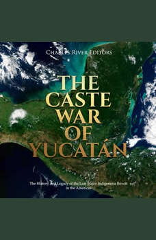 Caste War of Yucatan, The: The History and Legacy of the Last Major Indigenous Revolt in the Americas, Charles River Editors