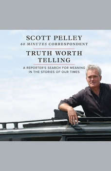 Truth Worth Telling: A Reportera€™s Search for Meaning in the Stories of Our Times, Scott Pelley