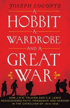 A Hobbit, a Wardrobe, and a Great War: How J.R.R. Tolkien and C.S. Lewis Rediscovered Faith, Friendship, and Heroism in the Cataclysm of 1914-1918, Joseph Loconte