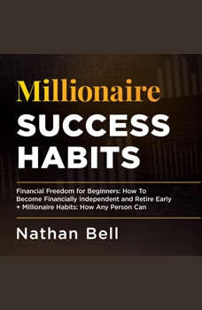Millionaire Success Habits: Financial Freedom for Beginners: How To Become Financially Independent and Retire Early + Millionaire Habits, Nathan Bell