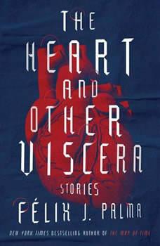 The Heart and Other Viscera: Stories, Felix J. Palma