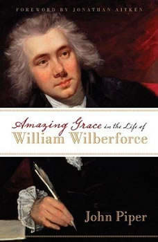 Amazing Grace: In the Life of William Wilberforce, John Piper