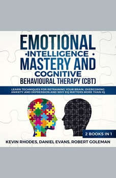 Emotional Intelligence Mastery and Cognitive Behavioral Therapy (CBT) (2 Books in 1): Learn Techniques for Retraining Your Brain, Overcoming Anxiety and Depression and Why EQ Matters More than IQ, Kevin Rhodes