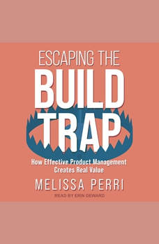 Escaping the Build Trap: How Effective Product Management Creates Real Value, Melissa Perri