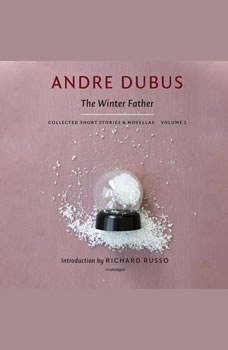 The Winter Father: Collected Short Stories and Novellas, Volume 2, Andre Dubus