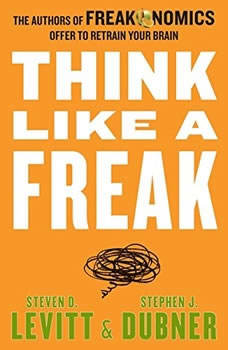 Think Like a Freak: The Authors of Freakonomics Offer to Retrain Your Brain, Steven D. Levitt