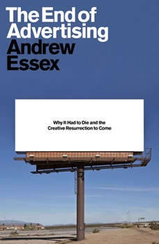 The End of Advertising: Why It Had to Die, and the Creative Resurrection to Come, Andrew Essex