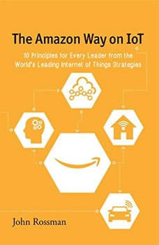 The Amazon Way on IoT: 10 Principles for Every Leader from the World's Leading Internet of Things Strategies, John Rossman