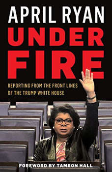 Under Fire: Reporting from the Front Lines of the Trump White House, April Ryan
