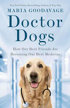 Doctor Dogs: How Our Best Friends Are Becoming Our Best Medicine How Our Best Friends Are Becoming Our Best Medicine, Maria Goodavage