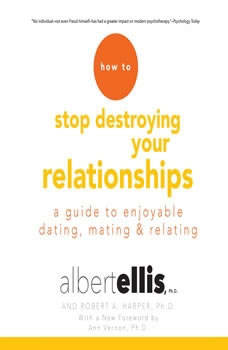 How to Stop Destroying Your Relationships: A Guide to Enjoyable Dating, Mating & Relating, Albert Ellis, Ph.D.