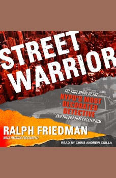Street Warrior: The True Story of the NYPD's Most Decorated Detective and the Era That Created Him, Ralph Friedman
