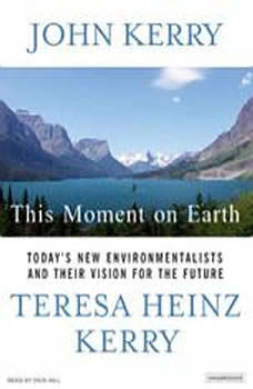 This Moment on Earth: Today's New Environmentalists and Their Vision for the Future Today's New Environmentalists and Their Vision for the Future, John Kerry