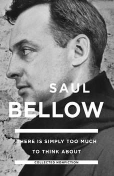 There Is Simply Too Much to Think About: Collected Nonfiction Collected Nonfiction, Saul Bellow