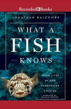 What a Fish Knows: The Inner Lives of Our Underwater Cousins The Inner Lives of Our Underwater Cousins, Jonathan Balcombe