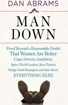 Man Down: Proof Beyond a Reasonable Doubt That Women Are Better Cops, Drivers, Gamblers, Spies, World Leaders, Beer Tasters, Hedge Fund Managers, and Just About Everything Else, Dan Abrams