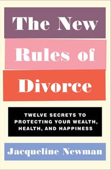 The New Rules of Divorce: 12 Secrets to Protecting Your Wealth, Health, and Happiness, Jacqueline Newman