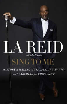 Sing to Me: My Story of Making Music, Finding Magic, and Searching for Who's Next My Story of Making Music, Finding Magic, and Searching for Who's Next, LA Reid
