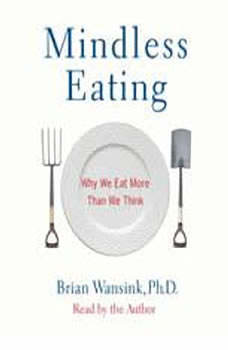 Mindless Eating: Why We Eat More Than We Think Why We Eat More Than We Think, Brian Wansink, PhD