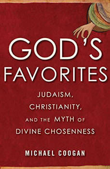 God's Favorites: Judaism, Christianity, and the Myth of Divine Chosenness Judaism, Christianity, and the Myth of Divine Chosenness, Michael Coogan