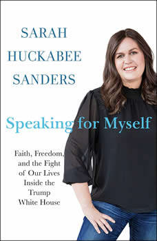 Speaking for Myself: Faith, Freedom, and the Fight of Our Lives Inside the Trump White House, Sarah Huckabee Sanders