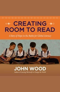 Creating Room to Read: A Story of Hope in the Battle for Global Literacy, John Wood