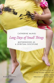 Long Days of Small Things: Motherhood as a Spiritual Discipline, Catherine McNiel