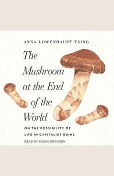 The Mushroom at the End of the World: On the Possibility of Life in Capitalist Ruins, Anna Lowenhaupt Tsing