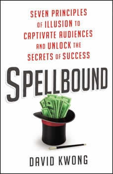 Spellbound: Seven Principles of Illusion to Captivate Audiences and Unlock the Secrets of Success, David Kwong