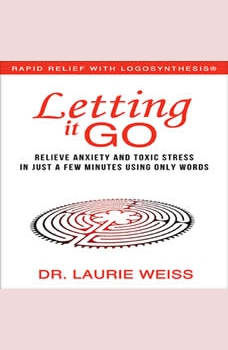 Letting It Go: Relieve Anxiety and Toxic Stress in Just a Few Minutes Using Only Words, Dr. Laurie Weiss