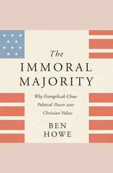 The Immoral Majority: Why Evangelicals Chose Political Power Over Christian Values, Ben Howe