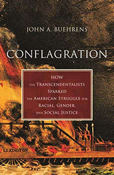 Conflagration: How the Transcendentalists Sparked the American Struggle for Racial, Gender, and Social Justice, John A. Buehrens