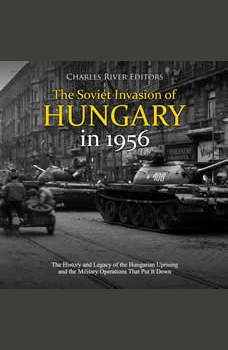 Soviet Invasion of Hungary in 1956, The: The History and Legacy of the Hungarian Uprising and the Military Operations That Put It Down, Charles River Editors