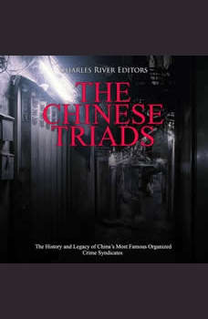 Chinese Triads, The: The History and Legacy of China's Most Famous Organized Crime Syndicates, Charles River Editors