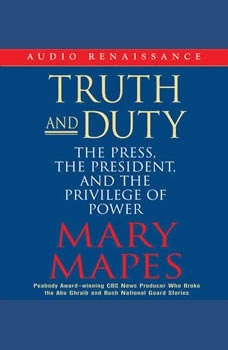 Truth and Duty: The Press, the President, and the Privilege of Power, Mary Mapes