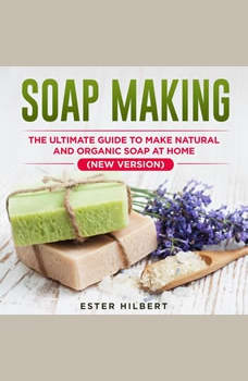 Soap Making: The Ultimate Guide to Make Natural and Organic Soap at Home (New Version), Ester Hilbert
