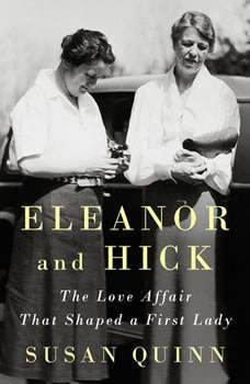 Eleanor and Hick: The Love Affair That Shaped a First Lady The Love Affair That Shaped a First Lady, Susan Quinn