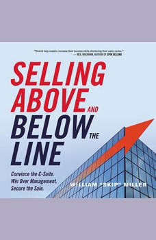 Selling Above and Below the Line: Convince the C-Suite. Win Over Management. Secure the Sale., William Miller