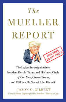 The Mueller Report: The Leaked Investigation into President Donald Trump and His Inner Circle of Con Men, Circus Clowns, and Children He Named After Himself, Jason O. Gilbert